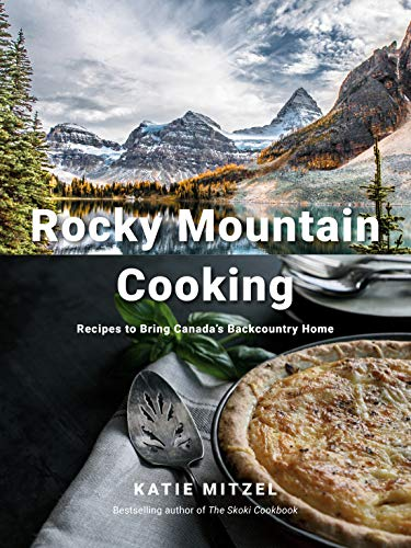 Rocky Mountain Cooking: Recipes to Bring Canada's Backcountry Home