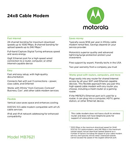 """Motorola 24x8 Cable Modem, Model MB7621, DOCSIS 3.0. Approved by Comcast Xfinity, Cox, Charter Spectrum, Time Warner… 6 Model MB7621 is recommended for actual cable Internet service speeds up to 650 Mbps. Wirecutter rates this """"the best modem for most people."""" A Full-Band Capture Digital Tuner ensures faster, more reliable Internet. This cable modem's 1 Gigabit Ethernet port connects to a WiFi router, computer, HDTV, game station, or streaming video device. Great for use with Whole Home WiFi or Mesh networks like eero, Google WiFi, and Orbi. (This cable modem does not have a built-in wireless router or telephone call capability. The Motorola MG7315, MG7540, MG7550, and MG7700 have a built-in wireless router.) Requires cable Internet service.Approved by and for use with Comcast Xfinity and Xfinity X1, Cox, Charter Spectrum, Time Warner Cable, BrightHouse, CableOne, SuddenLink, RCN, and other cable service providers. Eliminate cable modem rental fees up to 156 dollars per year. (Savings are shown for Xfinity and vary by cable service provider. No cable modem is compatible with fiber optic, DSL, or satellite services from Verizon, AT&T, CenturyLink, Frontier, and others. Model MB7621 has no phone jack.)"""