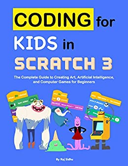 Coding for Kids in Scratch 3: The Complete Guide to Creating Art, Artificial Intelligence, and Computer Games for Beginners by [Raj Sidhu]