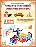 Affiliate Marketing And Amazon FBA (2 Books In 1): Learn Affiliate Marketing And Amazon FBA Business In 5 Days And Learn It Well (Online Business Made Easy)