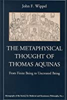 The Metaphysical Thought of Thomas Aquinas: From Finite Being to Uncreated Being (Monographs of the Society for Medieval and Renaissance Philosophy, 1)