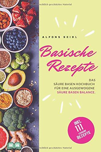 Basische Rezepte: Das Säure Basen Kochbuch für eine ausgewogene Säure Basen Balance. Basische Ernährung gegen Übersäuerung.