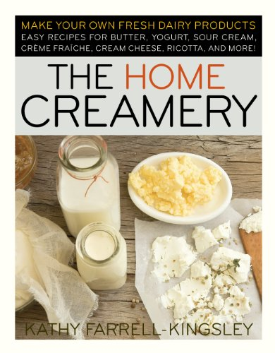 Home Creamery: Make Your Own Fresh Dairy Products, Easy Recipes for Butter, Yogurt, Sour Cream, Creme Fraiche, Cream Cheese, Ricotta, and More!