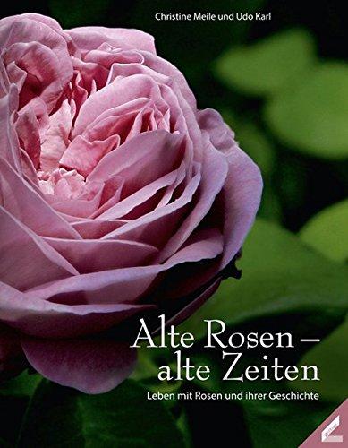 Alte Rosen – alte Zeiten: Leben mit Rosen und ihren Geschichten