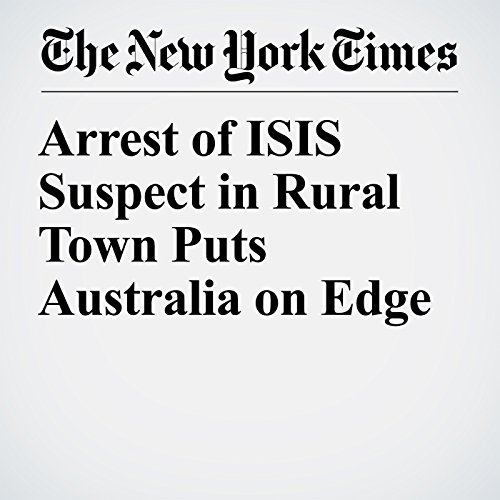 Arrest of ISIS Suspect in Rural Town Puts Australia on Edge copertina