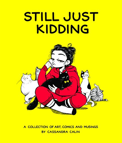Still Just Kidding: A Collection of Comics by Cassandra Calin: A Collection of Art, Comics, and Musings by Cassandra Calin