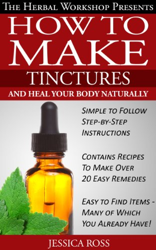 How to make tinctures and heal your body naturally - herbal remedies from medicinal herbs and tinctures by [Jessica Ross]