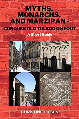 MYTHS, MONARCHS, AND MARZIPAN - CONQUER OLD TOLEDO ON FOOT: A Short Guide (English Edition)