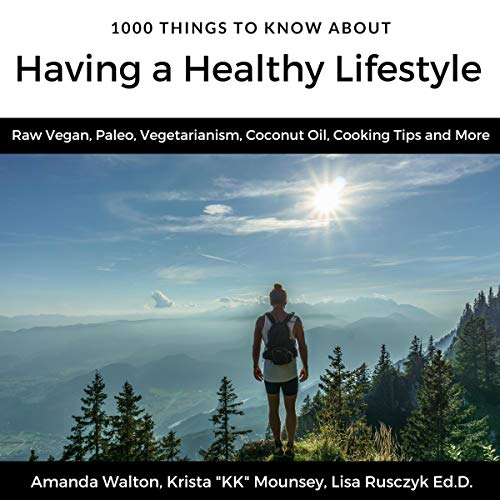 1000 Things to Know About Having a Healthy Lifestyle     Raw Vegan, Paleo, Vegetarianism, Coconut Oil, Cooking Tips and More (50 Things to Know Health)              By:                                                                                                                                 Amanda Walton,                                                                                        Krista