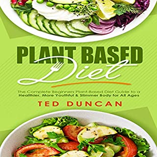 Plant Based Diet: The Complete Beginners Plant-Based Diet Guide to a Healthier, Youthful & Slimmer Body for All Ages audiobook cover art