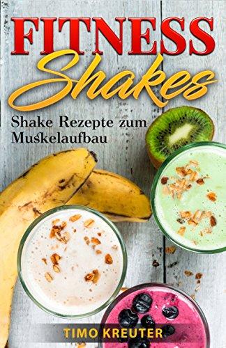 FITNESS SHAKES: Shake Rezepte zum Muskelaufbau (Eiweißreich)