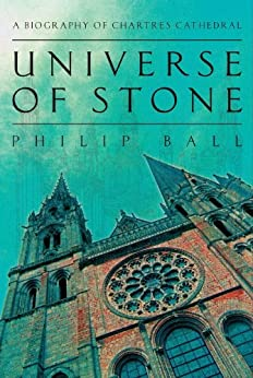 Universe of Stone: Chartres Cathedral and the Invention of the Gothic by [Philip Ball]