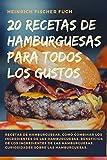 20 RECETAS DE HAMBURGUESAS PARA TODOS LOS GUSTOS: Recetas de Hamburguesas, Como Combinar los Ingredientes de las Hamburguesas, Beneficios de los ... Curiosidades sobre las Hamburguesas.
