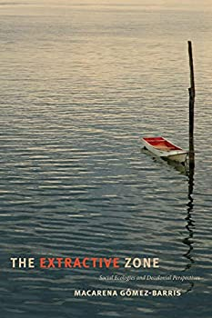 The Extractive Zone  Social Ecologies and Decolonial Perspectives  Dissident Acts