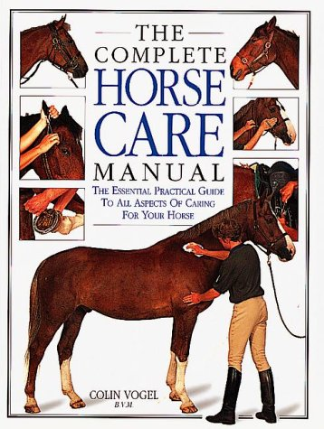 The Complete Horse Care Manual: The Essential Practical Guide To All Aspects Of Caring For Your Horse
