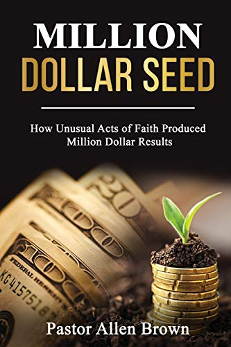 Million Dollar Seed: How Unusual Acts of Faith Produced Million Dollar Results