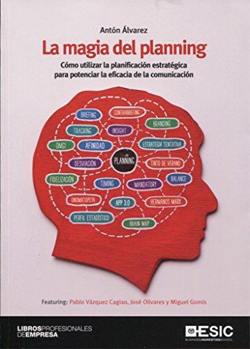 Magia del planning,La: Cómo utilizar la planificación estratégica para potenciar la eficacia de la comunicación