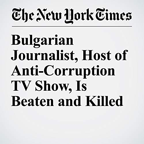Bulgarian Journalist, Host of Anti-Corruption TV Show, Is Beaten and Killed copertina