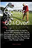 Be The Best Golfer…Even When You're 60 & Over!: An Excellent Guide On Golf For Seniors With Interesting Golf Tips On Golf Equipment, Golf Fitness And ... Age & Give You The Edge Over Younger Golfers