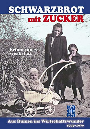 Schwarzbrot mit Zucker: Aus Ruinen ins Wirtschaftswunder – 1945 bis 1970