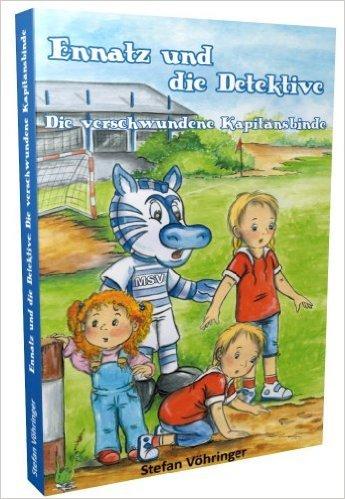 Ennatz und die Detektive - Die verschwundene KapitŠnsbinde: Fu§ball, MSV Duisburg, Maskottchen, Detektiv, GlŸcksbringer, Bundesliga, Aufstieg ( UngekŸrzte Ausgabe, 30. Mai 2014 )