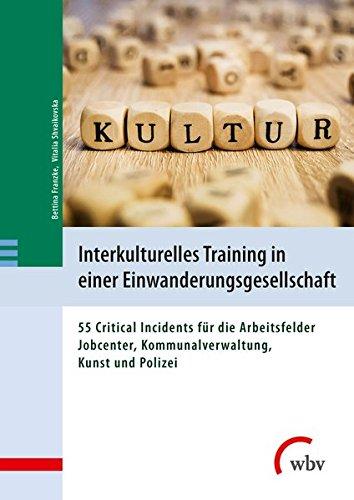 Interkulturelles Training in einer Einwanderungsgesellschaft: 55 Critical Incidents für die Arbeitsfelder Jobcenter, Kommunalverwaltung, Kunst und Polizei