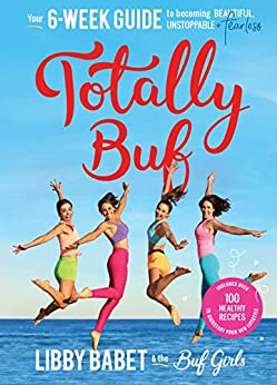 Totally BUF: Your 6 week guide to becoming BEAUTIFUL, UNSTOPPABLE and FEARLESS by [Libby Babet]