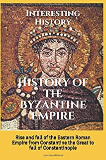History of the Byzantine Empire: Rise and fall of the Eastern Roman Empire from Constantine the Great to fall of Constanti...