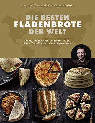 Die besten Fladenbrote der Welt: Pizza, Flammkuchen, Focaccia, Pita, Naan, Tortilla und viele andere mehr