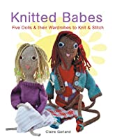 Knitted Babes: Five Dolls & Their Wardrobes To Knit & Stitch