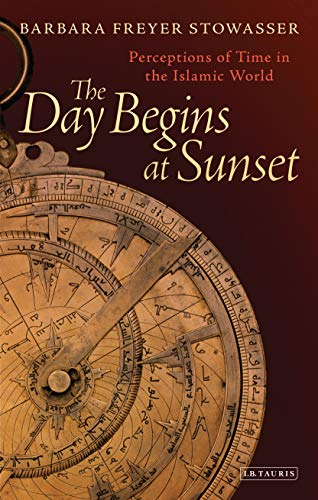 The Day Begins at Sunset: Perceptions of Time in the Islamic World (Library of Middle East History Book 48) (English Edition)