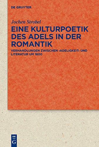 Eine Kulturpoetik des Adels in der Romantik: Verhandlungen zwischen 'Adeligkeit' und Literatur um 1800 (Quellen und Forschungen zur Literatur- und Kulturgeschichte)