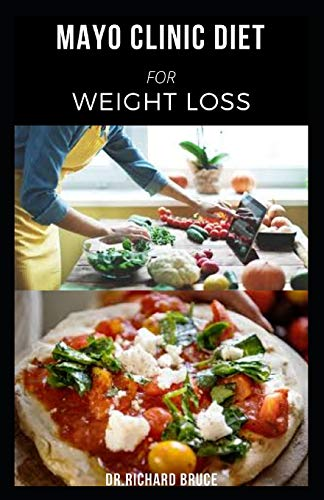 MAYO CLINIC DIET FOR WEIGHT LOSS: Delicious Recipe And Dietary Guide To Easily Lose Weight Includes Meal Plan And Dietary Program Guide