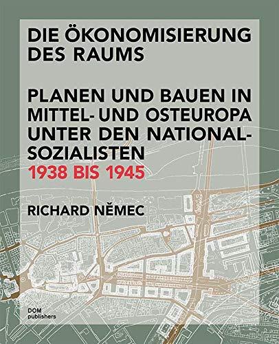 Die Ökonomisierung des Raums: Planen und Bauen in Mittel- und Osteuropa unter den Nationalsozialisten 1938 bis 1945
