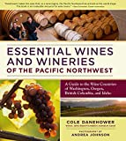 Essential Wines and Wineries of the Pacific Northwest: A Guide to the Wine Countries of Washington,...