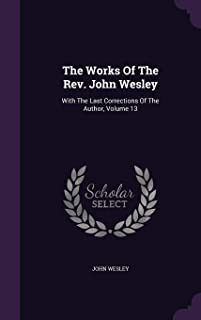 The Works of the REV. John Wesley: With the Last Corrections of the Author, Volume 13