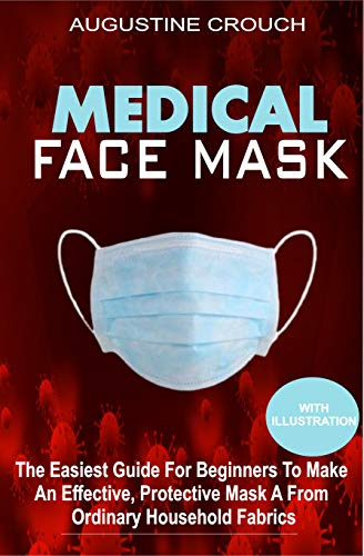 MEDICAL FACE MASK: The Easiest Guide For Beginners To Make An Effective, Protective Mask From Ordinary Household Fabrics