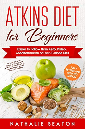 Atkins Diet for Beginners Easier to Follow than Keto, Paleo, Mediterranean or Low-Calorie Diet to Lose Up To 30 Pounds In 30 Days and Keep It Off with Simple 21 Day Meal Plans and 80 Low Carb Recipes 2
