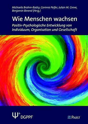 Wie Menschen wachsen: Positiv-Psychologische Entwicklung von Individuum, Organisation und Gesellschaft