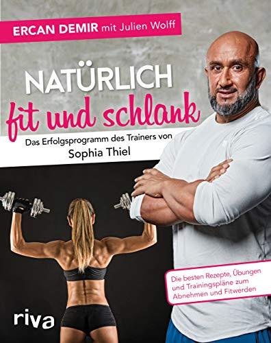 Natürlich fit und schlank – Das Erfolgsprogramm des Trainers von Sophia Thiel: Die besten Rezepte, Übungen und Trainingspläne zum Abnehmen und Fitwerden
