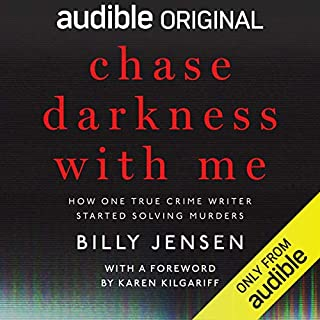 Chase Darkness with Me     How One True Crime Writer Started Solving Murders              By:                                                                                                                                 Billy Jensen,                                                                                        Karen Kilgariff - foreword                               Narrated by:                                                                                                                                 Karen Kilgariff,                                                                                        Billy Jensen                      Length: 8 hrs and 19 mins     1,846 ratings     Overall 4.7