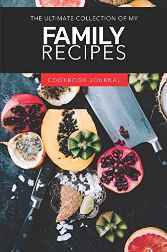 The Ultimate Collection Of My Family Recipes Cookbook: ~ Personal Journal for Men And Women to Write In As A Family Recipe Cookbook
