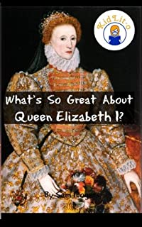 What's So Great About Queen Elizabeth I?: A Biography of Queen Elizabeth Just for Kids!