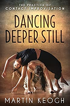 Dancing Deeper Still: The Practice of Contact Improvisation by [Martin Keogh]