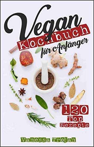 Vegan Kochbuch für Anfänger: 120 Top Rezepte