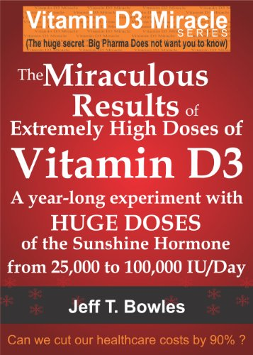 THE MIRACULOUS RESULTS OF EXTREMELY HIGH DOSES OF THE SUNSHINE HORMONE VITAMIN D3 MY EXPERIMENT WITH HUGE DOSES OF D3 FROM 25,000 to 50,000 to 100,000 IU A Day OVER A 1 YEAR PERIOD (English Edition)