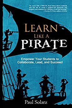 Learn Like a PIRATE: Empower Your Students to Collaborate, Lead, and Succeed by [Paul Solarz, Dave Burgess]