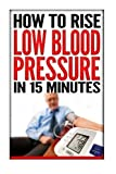 How To Rise Low Blood Pressure In 15 Minutes: Symptoms & Signs Of Low Blood Pressure, Treatment & Cure Solution, Causes Of Low Blood Pressure, Chart, ... Reasons, Low Blood Pressure In Pregnancy Book