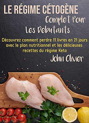Couverture du livre le régime cétogène complet pour les débutants: Découvrez comment perdre 11 livres en 21 jours avec le plan nutritionnel et les délicieuses recettes du régime Keto