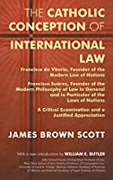 The Catholic Conception of International Law: Francisco De Vitoria, Founder of the Modern Law of Nations : Francisco Suzarez, founder of the Modern Philosophy of Law in General and in Particular of the Law of Nations
